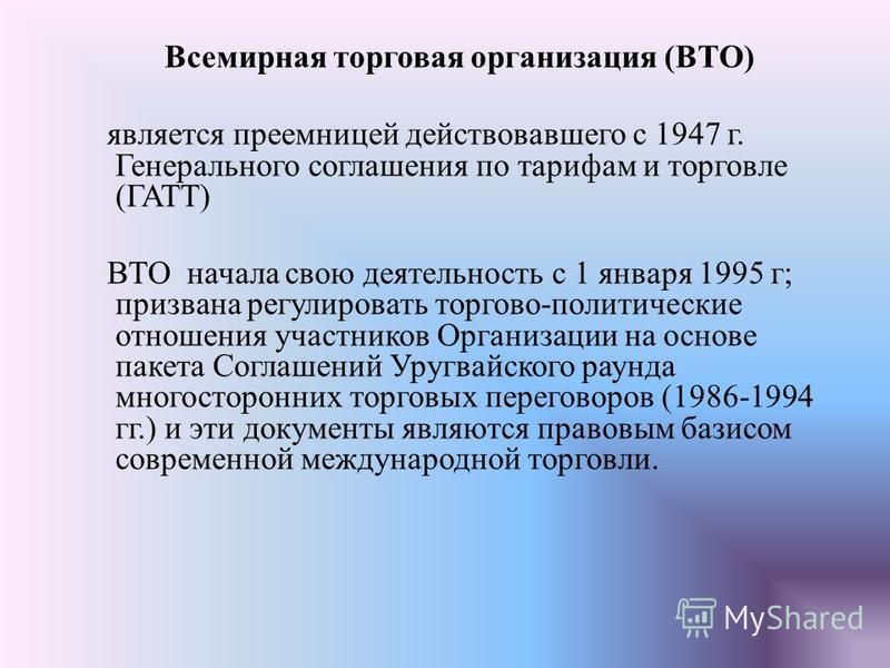 Всемирная торговая организация (ВТО) является преемницей действовавшего с 1947 г. Генерального соглашения по тарифам и торговле (ГАТТ) ВТО начала свою деятельность с 1 января 1995 г; призвана регулировать торгово-политические отношения участников Орг