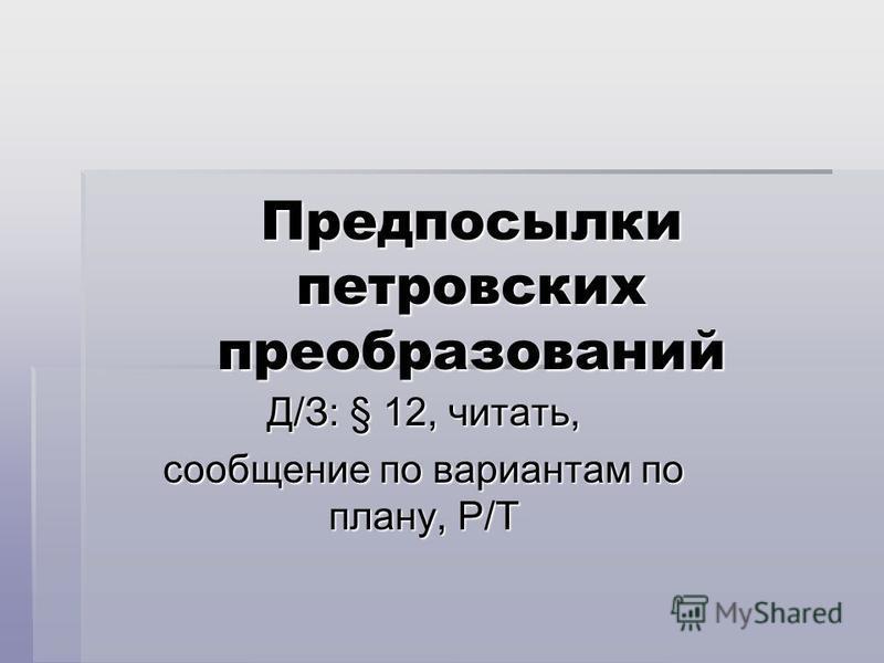 Предпосылки петровских преобразований Д/З: § 12, читать, сообщение по вариантам по плану, Р/Т