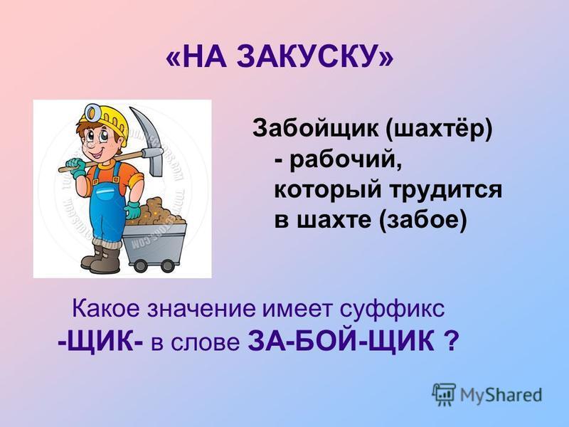 Забойщик (шахтёр) - рабочий, который трудится в шахте (забое) «НА ЗАКУСКУ» Какое значение имеет суффикс -ЩИК- в слове ЗА-БОЙ-ЩИК ?