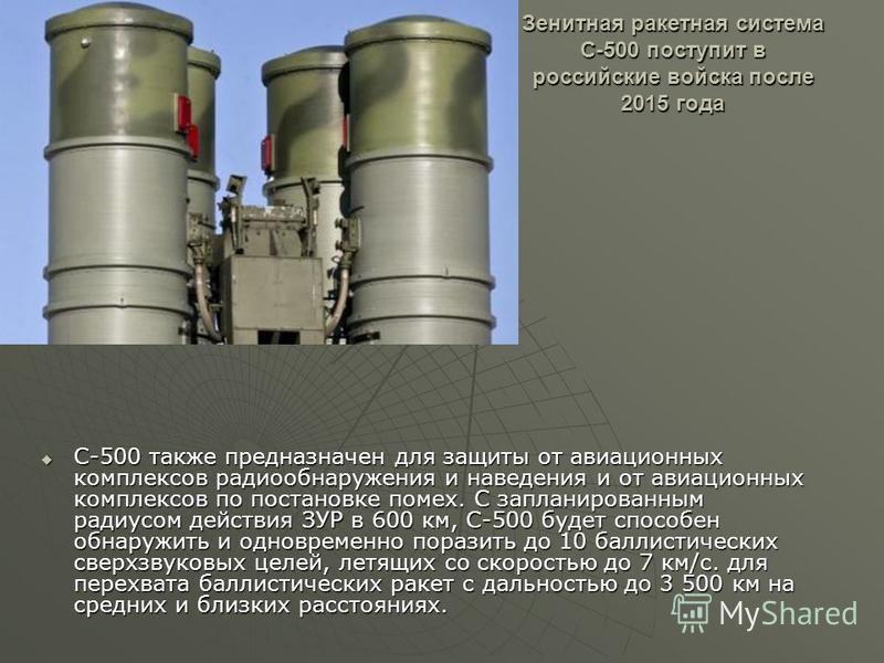 Зенитная ракетная система С-500 поступит в российские войска после 2015 года С-500 также предназначен для защиты от авиационных комплексов радиообнаружения и наведения и от авиационных комплексов по постановке помех. С запланированным радиусом действ