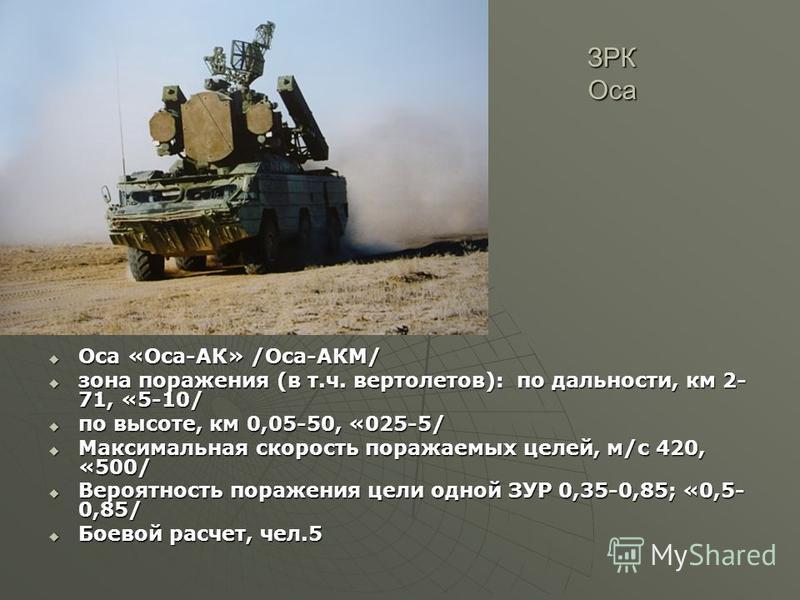 ЗРК Оса Оса «Оса-АК» /Оса-АКМ/ Оса «Оса-АК» /Оса-АКМ/ зона поражения (в т.ч. вертолетов): по дальности, км 2- 71, «5-10/ зона поражения (в т.ч. вертолетов): по дальности, км 2- 71, «5-10/ по высоте, км 0,05-50, «025-5/ по высоте, км 0,05-50, «025-5/