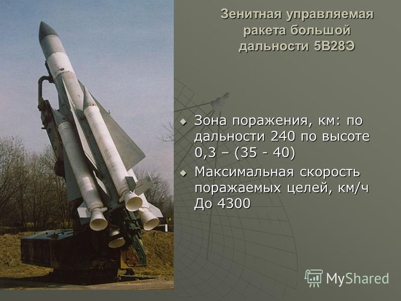 Зенитная управляемая ракета большой дальности 5В28Э Зона поражения, км: по дальности 240 по высоте 0,3 – (35 - 40) Зона поражения, км: по дальности 240 по высоте 0,3 – (35 - 40) Максимальная скорость поражаемых целей, км/ч До 4300 Максимальная скорос