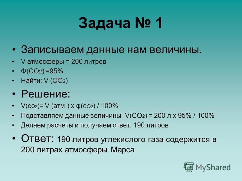 Задача 1 Записываем данные нам величины. V атмосферы = 200 литров Φ(СО 2 ) =95% Найти: V (СО 2 ) Решение: V(co 2 )= V (атм.) x φ( CO 2 ) / 100% Подставляем данные величины V(CO 2 ) = 200 л x 95% / 100% Делаем расчеты и получаем ответ: 190 литров Отве