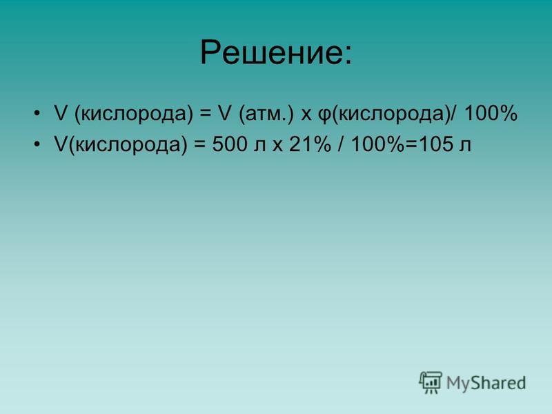 Решение: V (кислорода) = V (атм.) x φ(кислорода)/ 100% V(кислорода) = 500 л x 21% / 100%=105 л