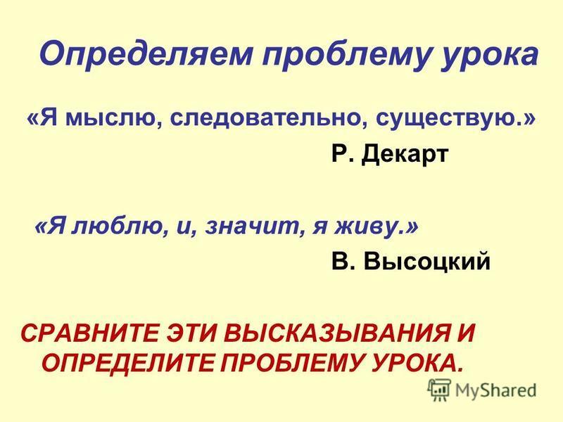 Определяем проблему урока «Я мыслю, следовательно, существую.» Р. Декарт «Я люблю, и, значит, я живу.» В. Высоцкий СРАВНИТЕ ЭТИ ВЫСКАЗЫВАНИЯ И ОПРЕДЕЛИТЕ ПРОБЛЕМУ УРОКА.