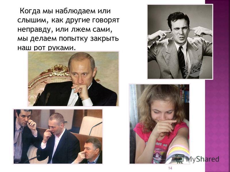Когда мы наблюдаем или слышим, как другие говорят неправду, или лжем сами, мы делаем попытку закрыть наш рот руками. 14
