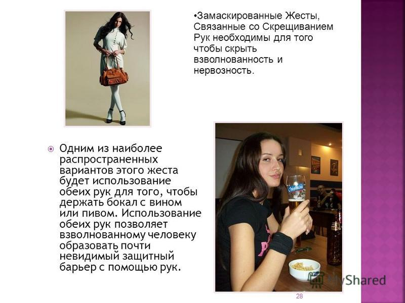 Одним из наиболее распространенных вариантов этого жеста будет использование обеих рук для того, чтобы держать бокал с вином или пивом. Использование обеих рук позволяет взволнованному человеку образовать почти невидимый защитный барьер с помощью рук