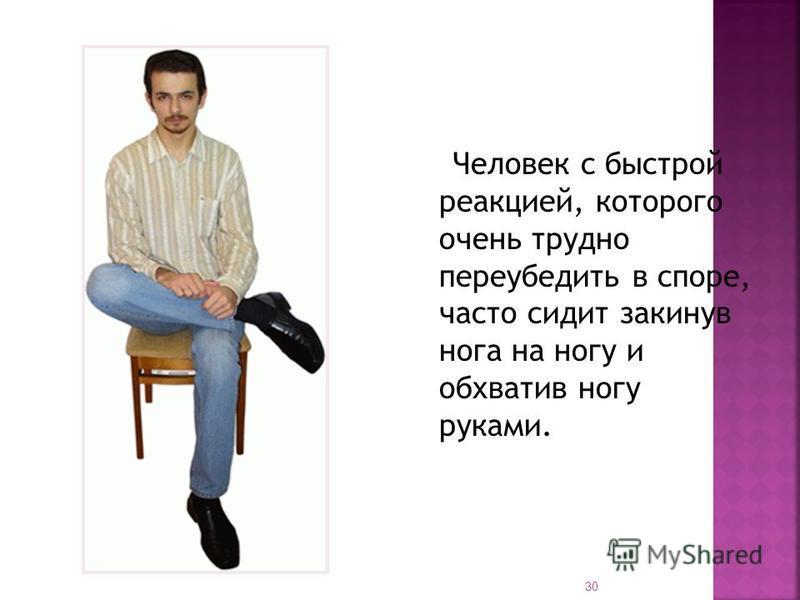 Человек с быстрой реакцией, которого очень трудно переубедить в споре, часто сидит закинув нога на ногу и обхватив ногу руками. 30