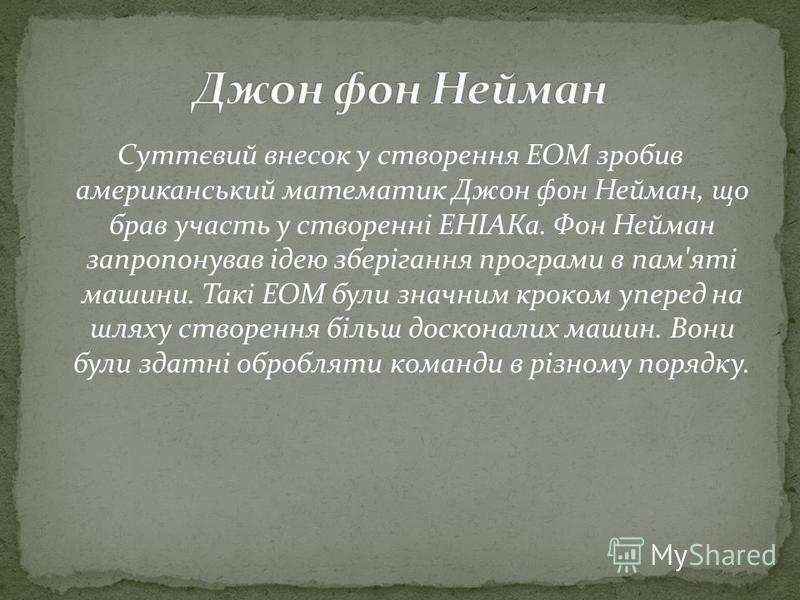 Суттєвий внесок у створення ЕОМ зробив американський математик Джон фон Нейман, що брав участь у створенні ЕНІАКа. Фон Нейман запропонував ідею зберігання програми в пам'яті машини. Такі ЕОМ були значним кроком уперед на шляху створення більш доскона