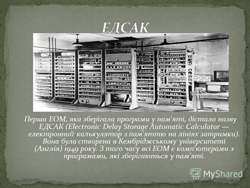 Перша ЕОМ, яка зберігала програми у пам'яті, дістала назву ЕДСАК (Electronic Delay Storage Automatic Calculator електронний калькулятор з пам'яттю на лініях затримки). Вона була створена в Кембріджському університеті (Англія) 1949 року. З того часу в