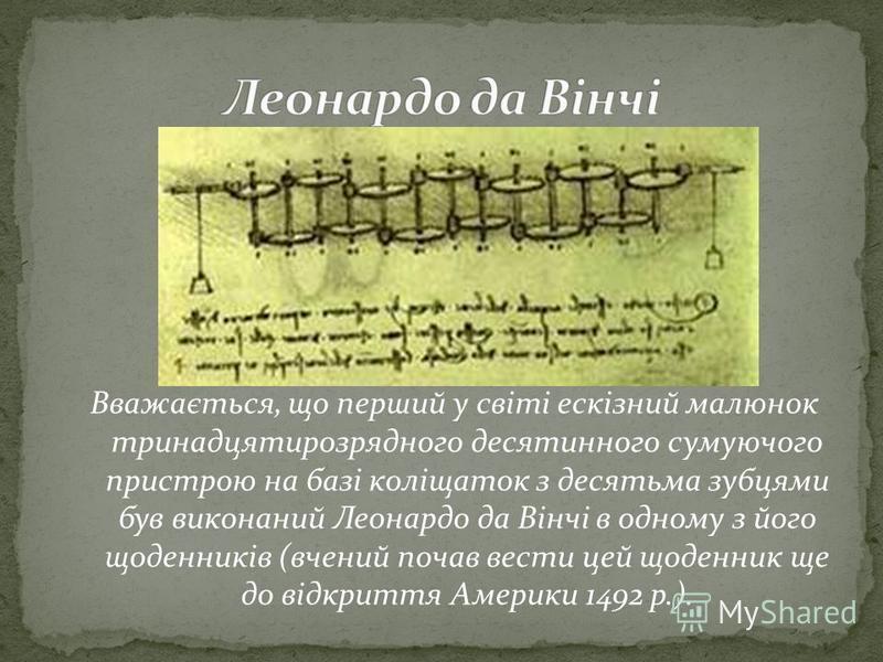 Вважається, що перший у світі ескізний малюнок тринадцятирозрядного десятинного сумуючого пристрою на базі коліщаток з десятьма зубцями був виконаний Леонардо да Вінчі в одному з його щоденників (вчений почав вести цей щоденник ще до відкриття Америк