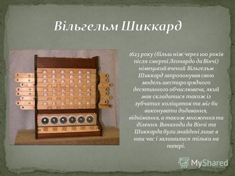 1623 року (більш ніж через 100 років після смерті Леонардо да Вінчі) німецький вчений Вільгельм Шиккард запропонував свою модель шестирозрядного десятинного обчислювача, який мав складатися також із зубчатих коліщаток та міг би виконувати додавання,