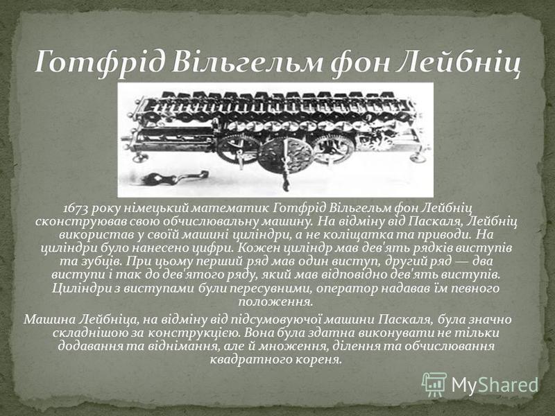 1673 року німецький математик Готфрід Вільгельм фон Лейбніц сконструював свою обчислювальну машину. На відміну від Паскаля, Лейбніц використав у своїй машині циліндри, а не коліщатка та приводи. На циліндри було нанесено цифри. Кожен циліндр мав дев'