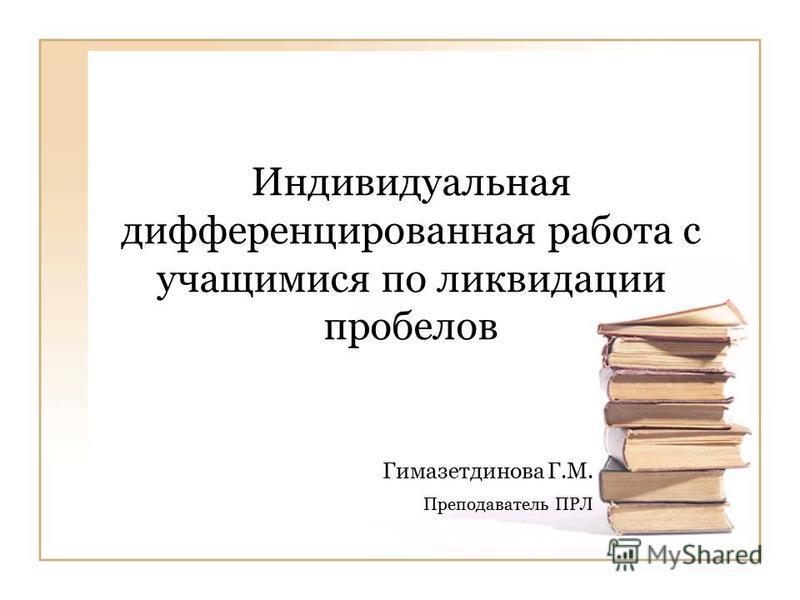Индивидуальная дифференцированная работа с учащимися по ликвидации пробелов Гимазетдинова Г.М. Преподаватель ПРЛ
