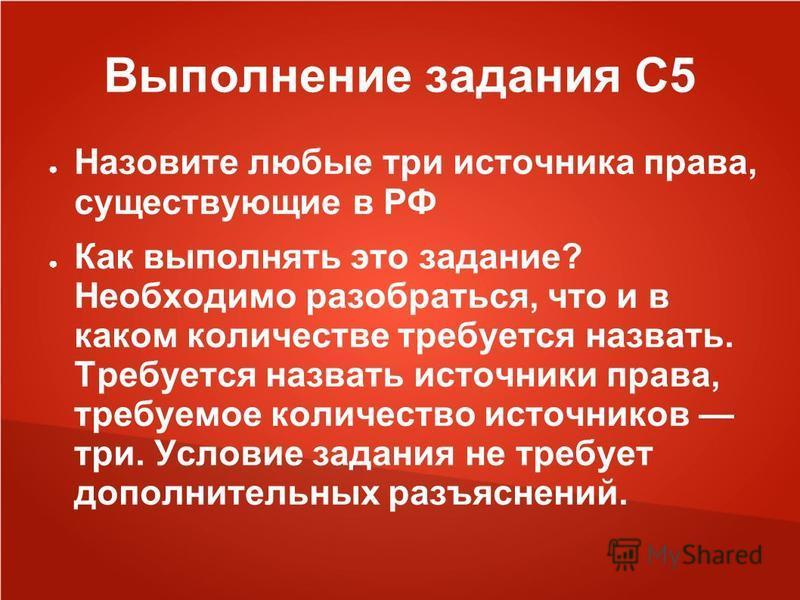 Выполнение задания С5 Назовите любые три источника права, существующие в РФ Как выполнять это задание? Необходимо разобраться, что и в каком количестве требуется назвать. Требуется назвать источники права, требуемое количество источников три. Условие