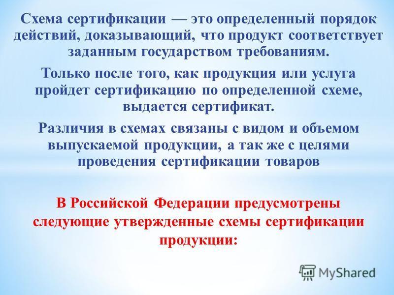 В Российской Федерации предусмотрены следующие утвержденные схемы сертификации продукции: Схема сертификации это определенный порядок действий, доказывающий, что продукт соответствует заданным государством требованиям. Только после того, как продукци