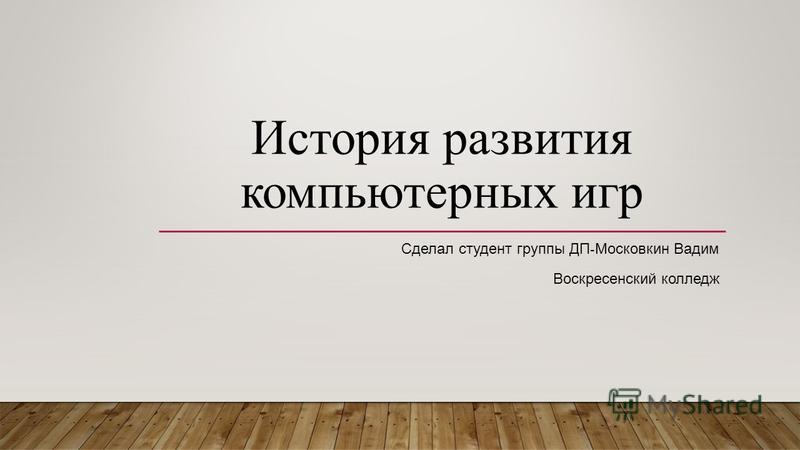 История развития компьютерных игр Сделал студент группы ДП - Московкин Вадим Воскресенский колледж
