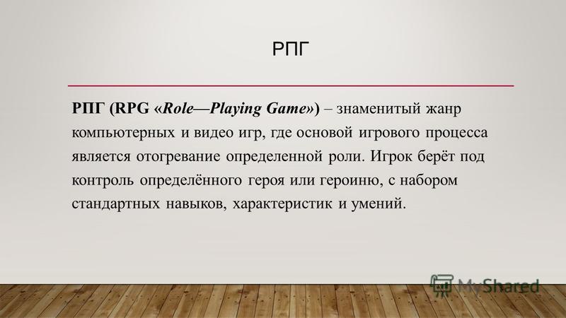 РПГ РПГ (RPG «RolePlaying Game») – знаменитый жанр компьютерных и видео игр, где основой игрового процесса является отогревание определенной роли. Игрок берёт под контроль определённого героя или героиню, с набором стандартных навыков, характеристик