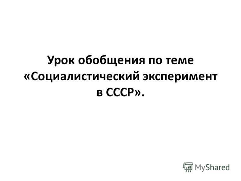 Урок обобщения по теме «Социалистический эксперимент в СССР».