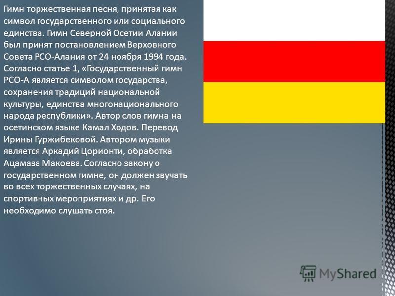 Гимн торжественная песня, принятая как символ государственного или социального единства. Гимн Северной Осетии Алании был принят постановлением Верховного Совета РСО-Алания от 24 ноября 1994 года. Согласно статье 1, «Государственный гимн РСО-А являетс