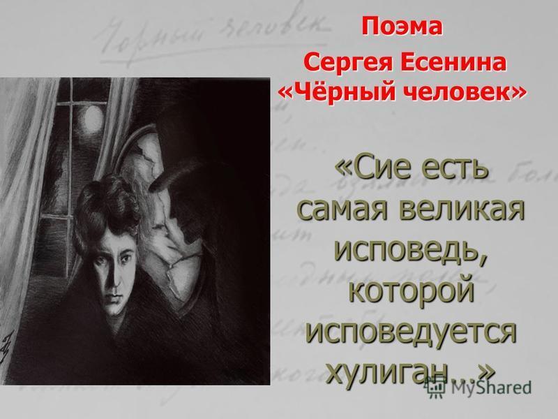 «Сие есть самая великая исповедь, которой исповедуется хулиган…» Поэма Сергея Есенина «Чёрный человек» Сергея Есенина «Чёрный человек»