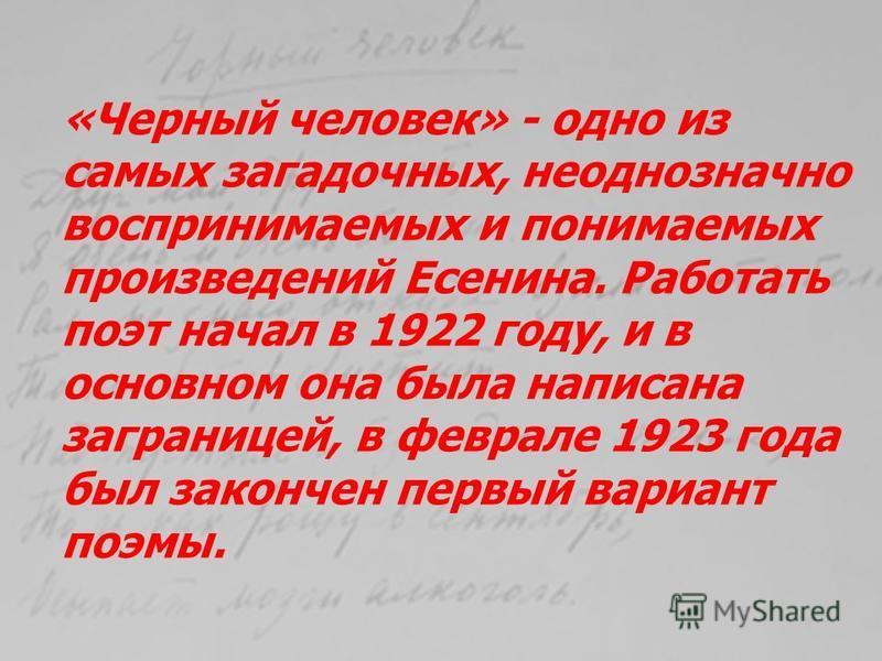 «Черный человек» - одно из самых загадочных, неоднозначно воспринимаемых и понимаемых произведений Есенина. Работать поэт начал в 1922 году, и в основном она была написана заграницей, в феврале 1923 года был закончен первый вариант поэмы.