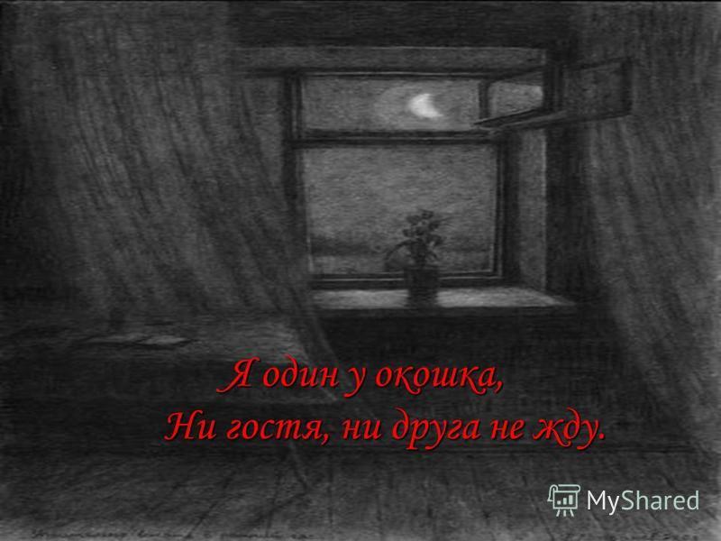 Я один у окошка, Ни гостя, ни друга не жду. Я один у окошка, Ни гостя, ни друга не жду.