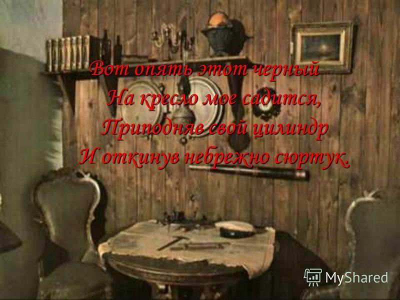 Вот опять этот черный На кресло мое садится, Приподняв свой цилиндр И откинув небрежно сюртук. Вот опять этот черный На кресло мое садится, Приподняв свой цилиндр И откинув небрежно сюртук.