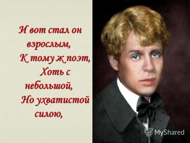 И вот стал он взрослым, К тому ж поэт, Хоть с небольшой, Но ухватистой силою, И вот стал он взрослым, К тому ж поэт, Хоть с небольшой, Но ухватистой силою,