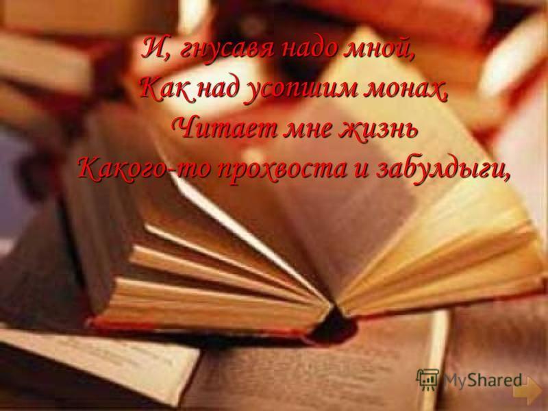И, гнусавя надо мной, Как над усопшим монах, Читает мне жизнь Какого-то прохвоста и забулдыги, И, гнусавя надо мной, Как над усопшим монах, Читает мне жизнь Какого-то прохвоста и забулдыги,