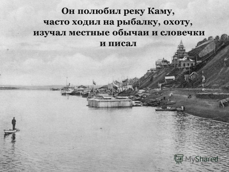 Он полюбил реку Каму, часто ходил на рыбалку, охоту, изучал местные обычаи и словечки и писал