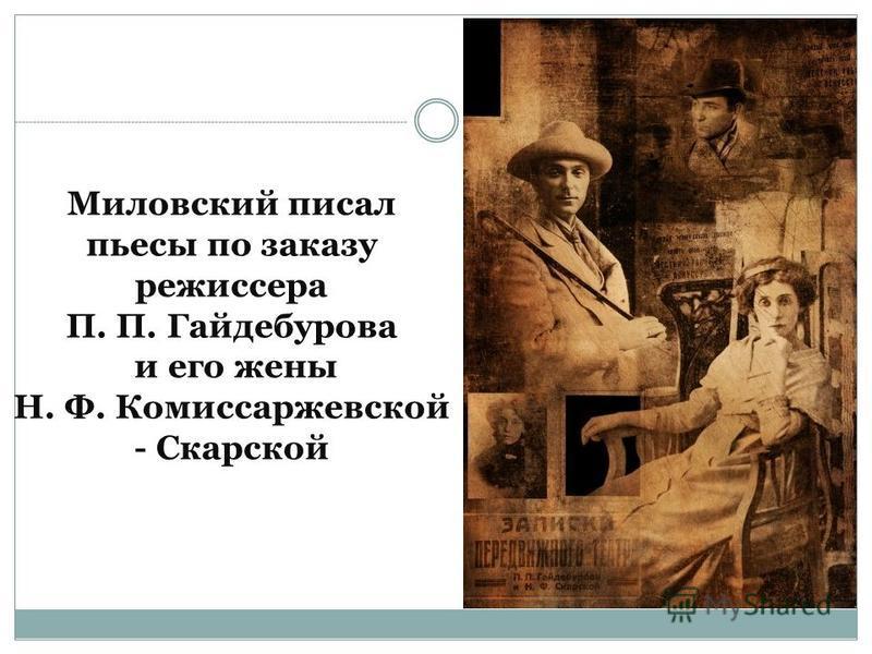 Миловский писал пьесы по заказу режиссера П. П. Гайдебурова и его жены Н. Ф. Комиссаржевской - Скарской