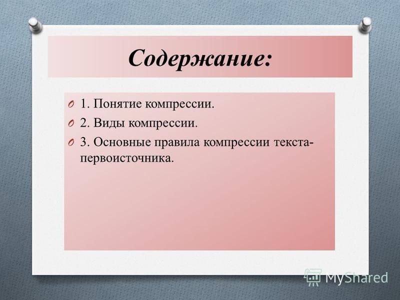 Содержание: O 1. Понятие компрессии. O 2. Виды компрессии. O 3. Основные правила компрессии текста- первоисточника.