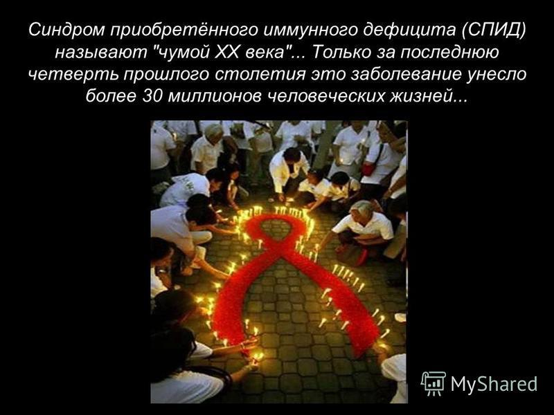 Синдром приобретённого иммунного дефицита (СПИД) называют чумой XX века... Только за последнюю четверть прошлого столетия это заболевание унесло более 30 миллионов человеческих жизней...