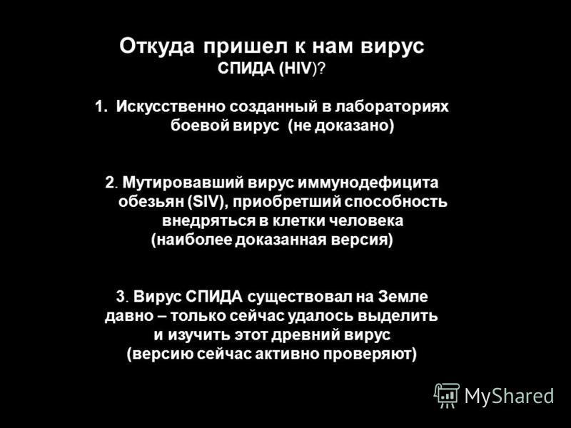 Откуда пришел к нам вирус СПИДА (HIV)? 1. Искусственно созданный в лабораториях боевой вирус (не доказано) 2. Мутировавший вирус иммунодефицита обезьян (SIV), приобретший способность внедряться в клетки человека (наиболее доказанная версия) 3. Вирус