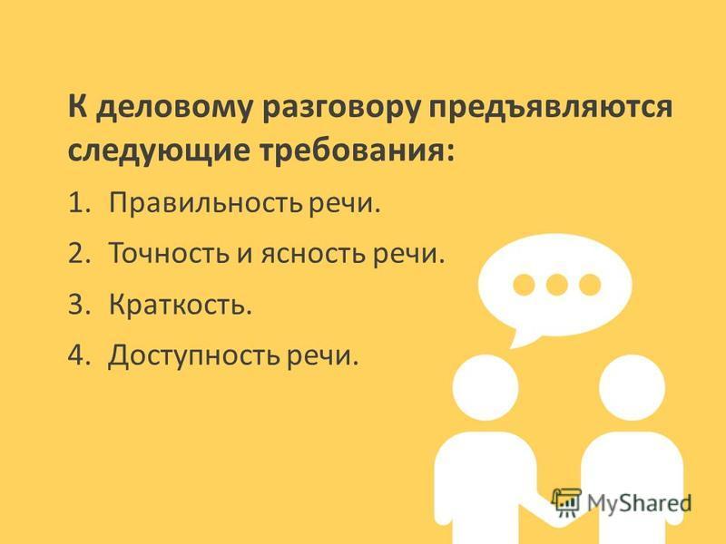 К деловому разговору предъявляются следующие требования: 1.Правильность речи. 2.Точность и ясность речи. 3.Краткость. 4.Доступность речи.