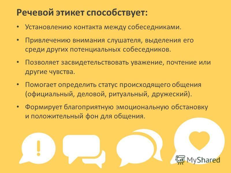 Речевой этикет способствует: Установлению контакта между собеседниками. Привлечению внимания слушателя, выделения его среди других потенциальных собеседников. Позволяет засвидетельствовать уважение, почтение или другие чувства. Помогает определить ст