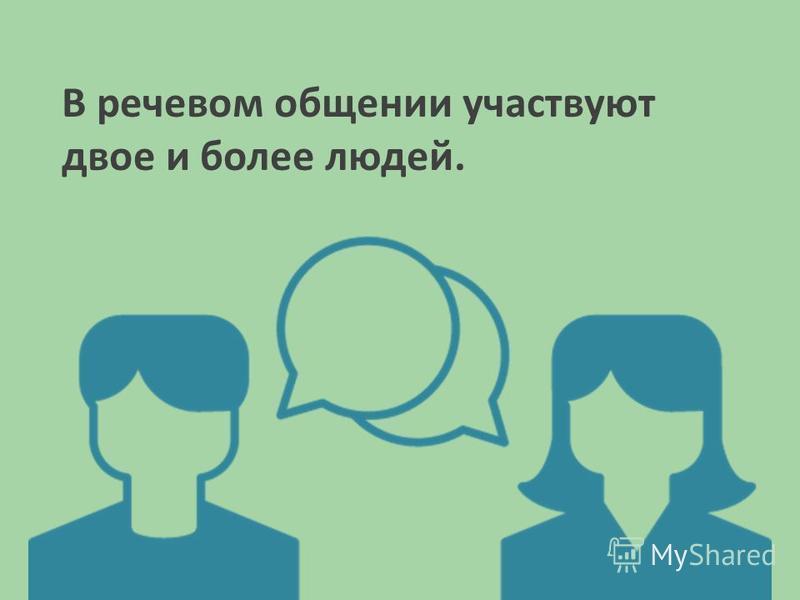 В речевом общении участвуют двое и более людей.