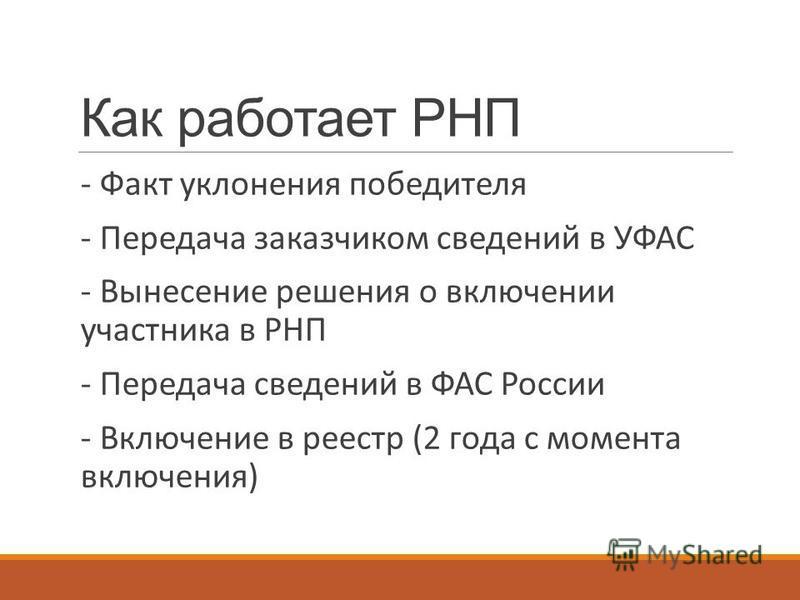 Как работает РНП - Факт уклонения победителя - Передача заказчиком сведений в УФАС - Вынесение решения о включении участника в РНП - Передача сведений в ФАС России - Включение в реестр (2 года с момента включения)