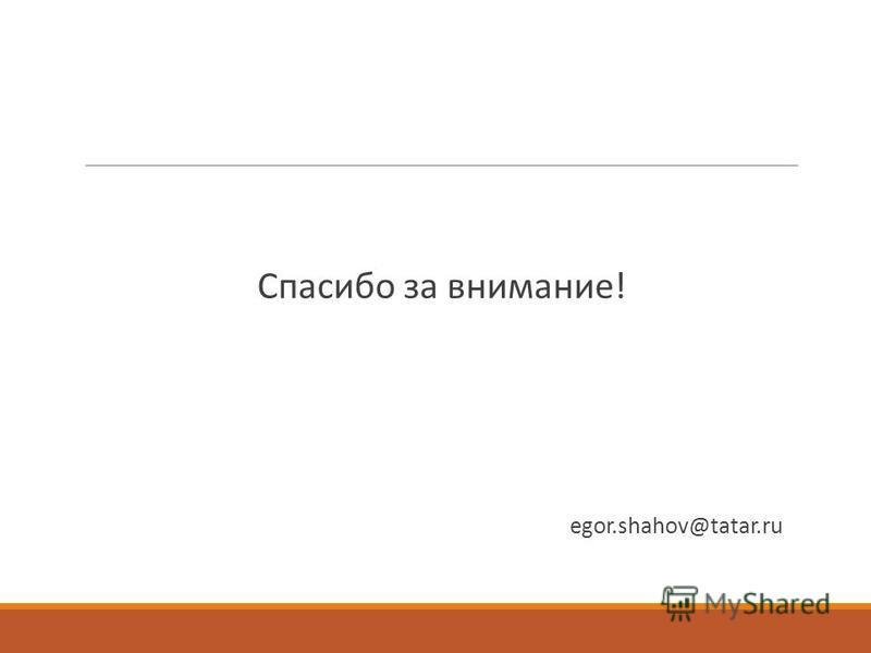 Спасибо за внимание! egor.shahov@tatar.ru
