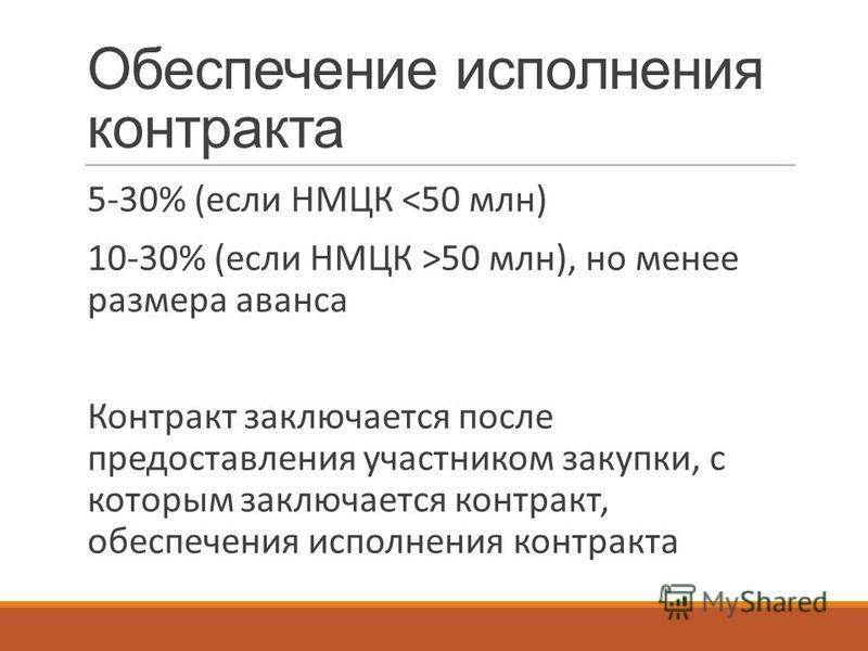 5-30% (если НМЦК <50 млн) 10-30% (если НМЦК >50 млн), но менее размера аванса Контракт заключается после предоставления участником закупки, с которым заключается контракт, обеспечения исполнения контракта Обеспечение исполнения контракта