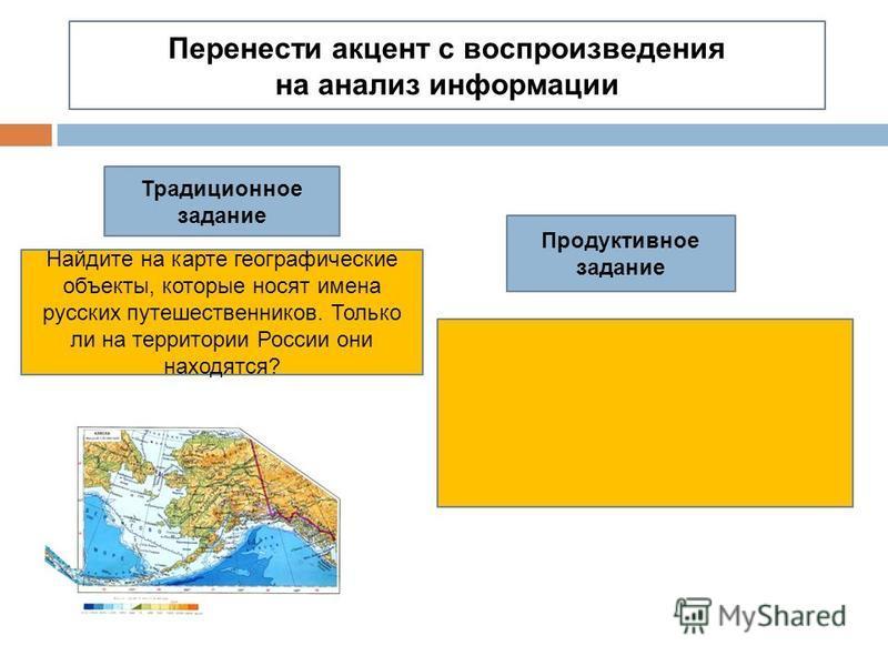 Перенести акцент с воспроизведения на анализ информации Традиционное задание Продуктивное задание Найдите на карте географические объекты, которые носят имена русских путешественников. Только ли на территории России они находятся?