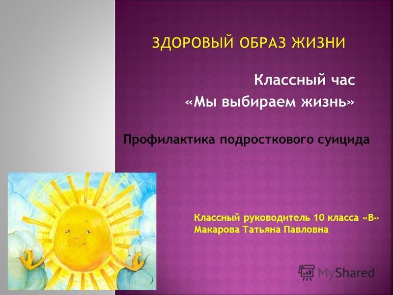 Классный час «Мы выбираем жизнь» Профилактика подросткового суицида Классный руководитель 10 класса «В» Макарова Татьяна Павловна