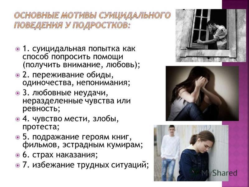1. суицидальная попытка как способ попросить помощи (получить внимание, любовь); 2. переживание обиды, одиночества, непонимания; 3. любовные неудачи, неразделенные чувства или ревность; 4. чувство мести, злобы, протеста; 5. подражание героям книг, фи