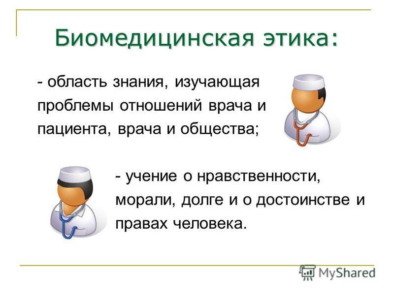 Биомедицинская этика: - область знания, изучающая проблемы отношений врача и пациента, врача и общества; - учение о нравственности, морали, долге и о достоинстве и правах человека.