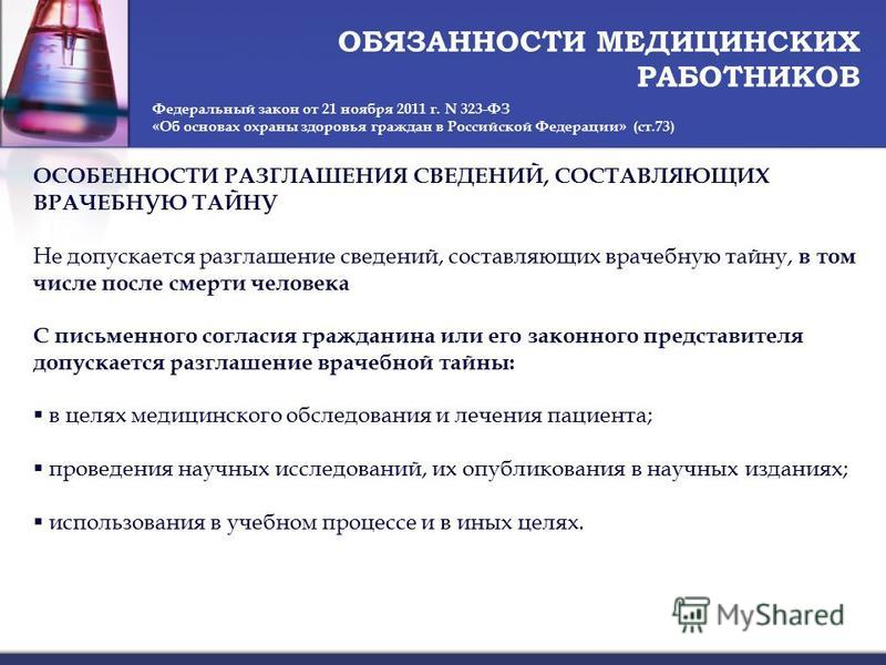 ОБЯЗАННОСТИ МЕДИЦИНСКИХ РАБОТНИКОВ Федеральный закон от 21 ноября 2011 г. N 323-ФЗ «Об основах охраны здоровья граждан в Российской Федерации» (ст.73) ОСОБЕННОСТИ РАЗГЛАШЕНИЯ СВЕДЕНИЙ, СОСТАВЛЯЮЩИХ ВРАЧЕБНУЮ ТАЙНУ Не допускается разглашение сведений,