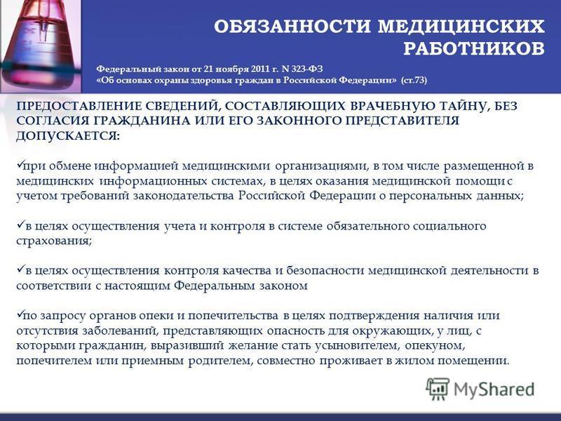 ОБЯЗАННОСТИ МЕДИЦИНСКИХ РАБОТНИКОВ Федеральный закон от 21 ноября 2011 г. N 323-ФЗ «Об основах охраны здоровья граждан в Российской Федерации» (ст.73) ПРЕДОСТАВЛЕНИЕ СВЕДЕНИЙ, СОСТАВЛЯЮЩИХ ВРАЧЕБНУЮ ТАЙНУ, БЕЗ СОГЛАСИЯ ГРАЖДАНИНА ИЛИ ЕГО ЗАКОННОГО ПР