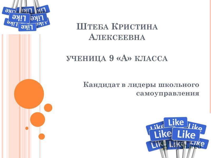 Ш ТЕБА К РИСТИНА А ЛЕКСЕЕВНА УЧЕНИЦА 9 «А» КЛАССА Кандидат в лидеры школьного самоуправления