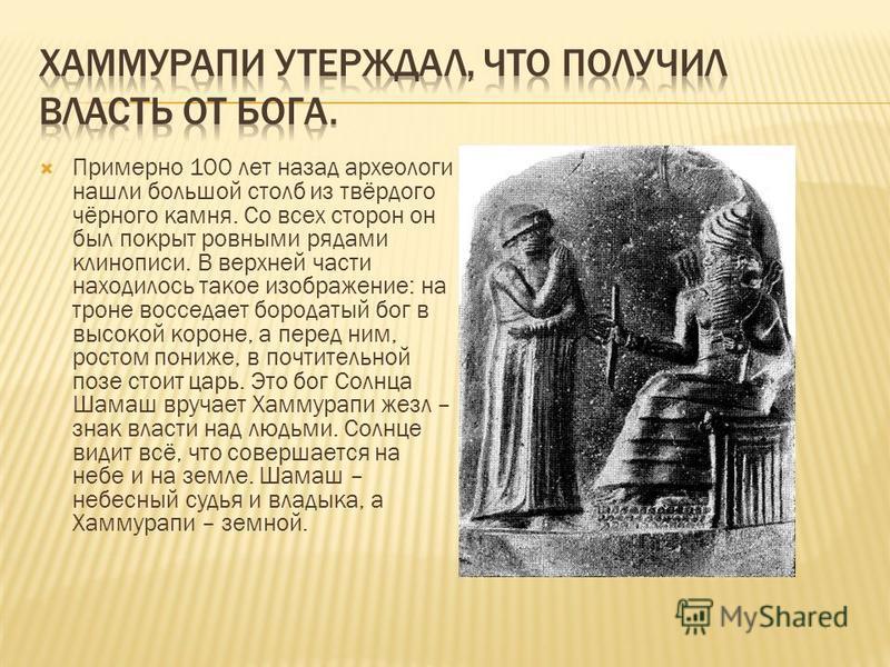 Примерно 100 лет назад археологи нашли большой столб из твёрдого чёрного камня. Со всех сторон он был покрыт ровными рядами клинописи. В верхней части находилось такое изображение: на троне восседает бородатый бог в высокой короне, а перед ним, росто