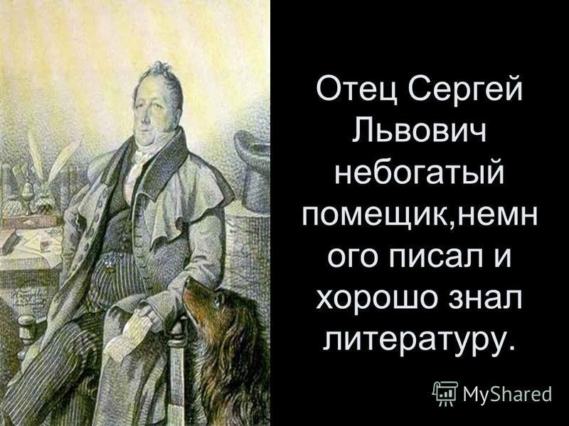Отец Сергей Львович небогатый помещик,не много писал и хорошо знал литературу.